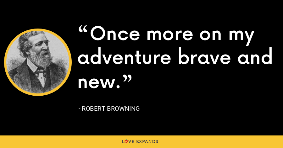 Once more on my adventure brave and new. - Robert Browning