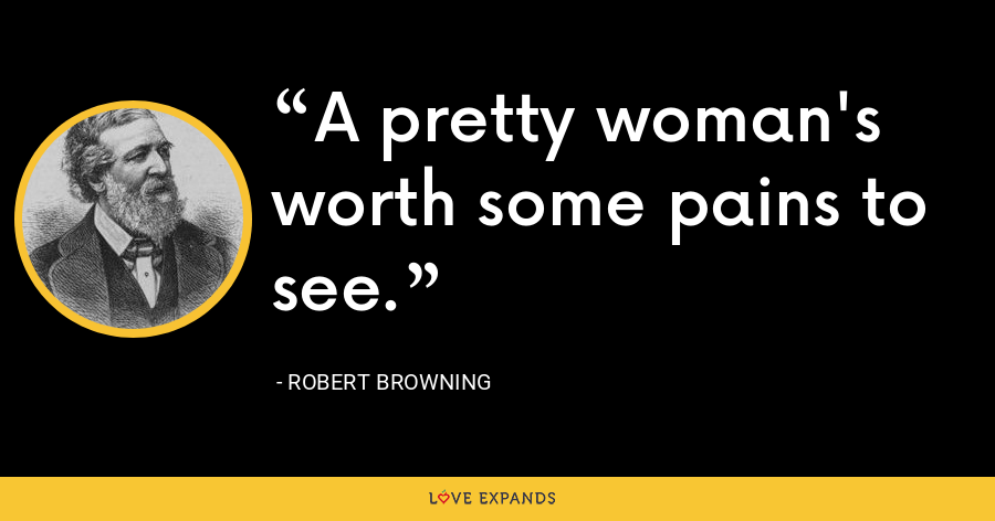 A pretty woman's worth some pains to see. - Robert Browning