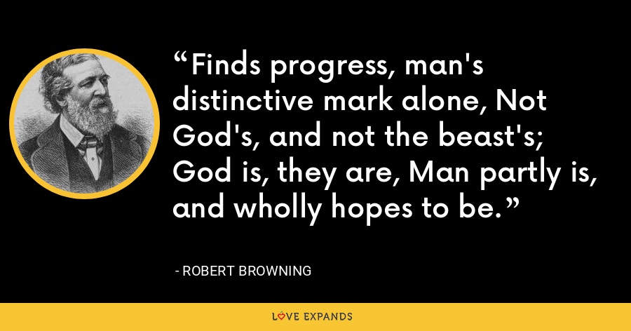 Finds progress, man's distinctive mark alone, Not God's, and not the beast's; God is, they are, Man partly is, and wholly hopes to be. - Robert Browning