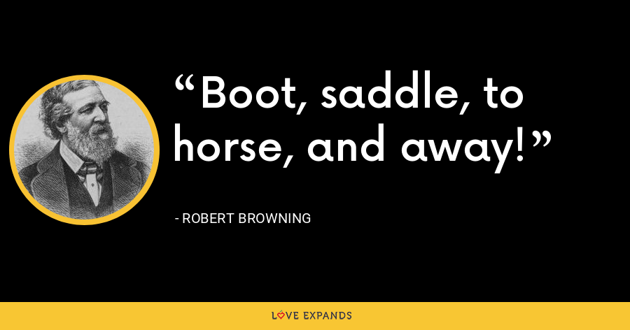 Boot, saddle, to horse, and away! - Robert Browning