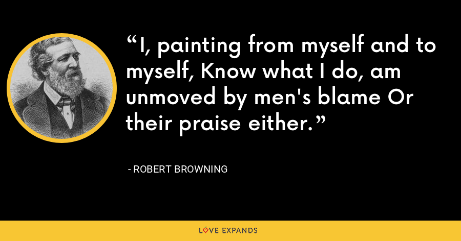 I, painting from myself and to myself, Know what I do, am unmoved by men's blame Or their praise either. - Robert Browning