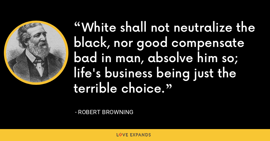 White shall not neutralize the black, nor good compensate bad in man, absolve him so; life's business being just the terrible choice. - Robert Browning
