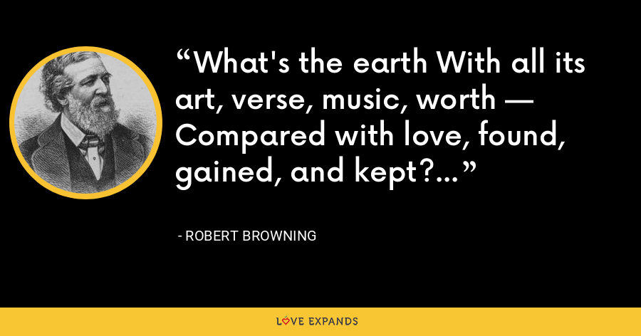 What's the earth With all its art, verse, music, worth — Compared with love, found, gained, and kept? - Robert Browning