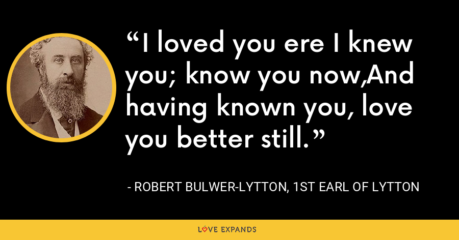 I loved you ere I knew you; know you now,And having known you, love you better still. - Robert Bulwer-Lytton, 1st Earl of Lytton