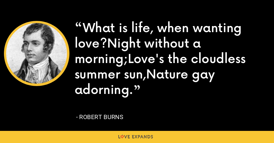 What is life, when wanting love?Night without a morning;Love's the cloudless summer sun,Nature gay adorning. - Robert Burns