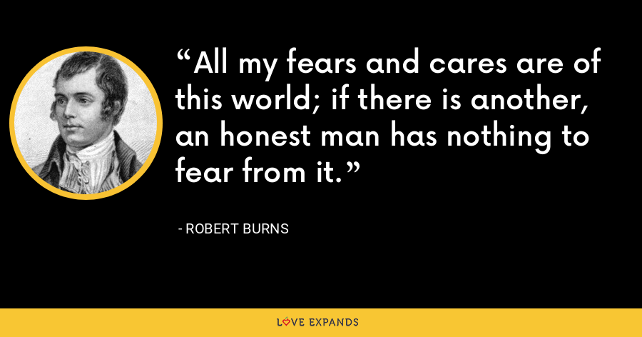 All my fears and cares are of this world; if there is another, an honest man has nothing to fear from it. - Robert Burns