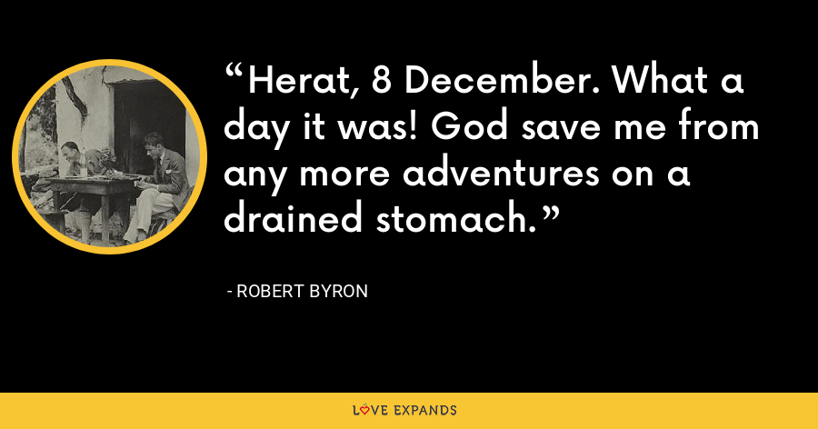 Herat, 8 December. What a day it was! God save me from any more adventures on a drained stomach. - Robert Byron