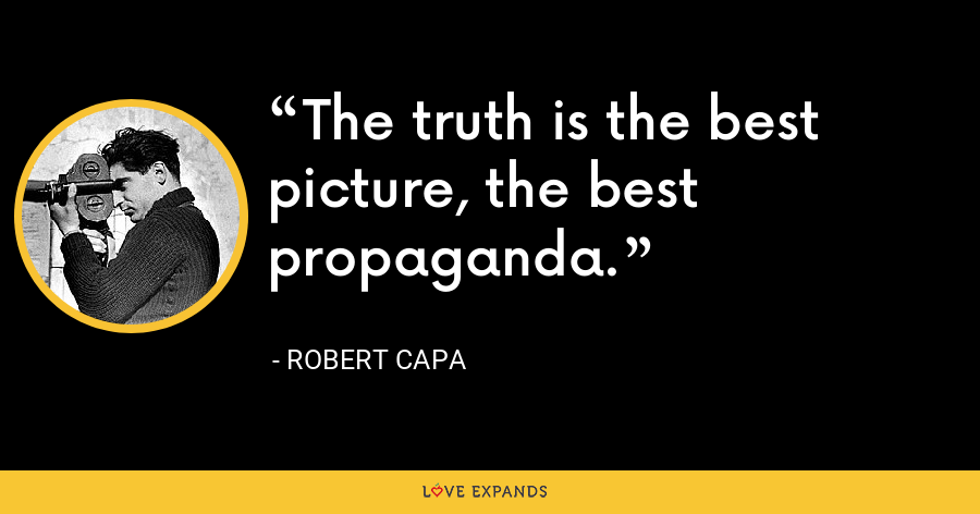The truth is the best picture, the best propaganda. - Robert Capa