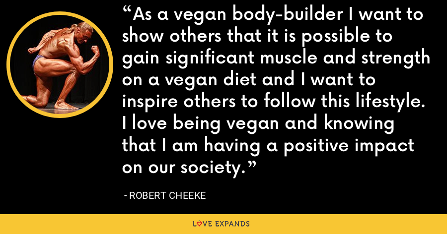 As a vegan body-builder I want to show others that it is possible to gain significant muscle and strength on a vegan diet and I want to inspire others to follow this lifestyle. I love being vegan and knowing that I am having a positive impact on our society. - Robert Cheeke
