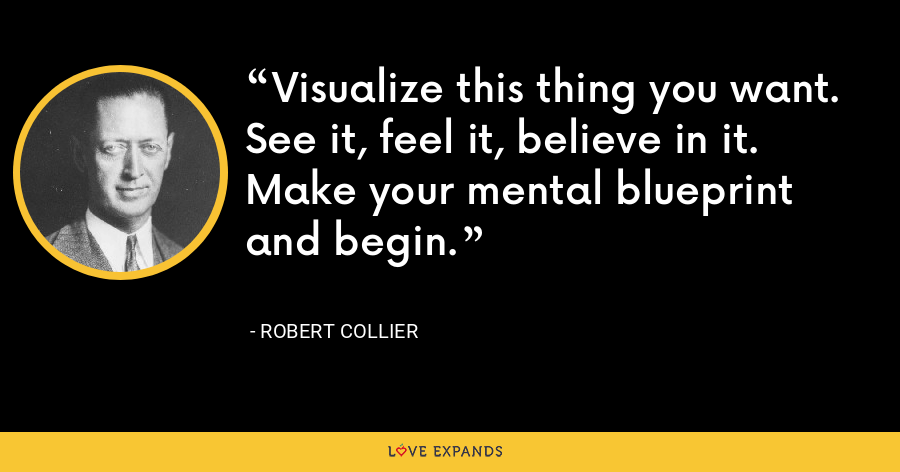 Visualize this thing you want. See it, feel it, believe in it. Make your mental blueprint and begin. - Robert Collier