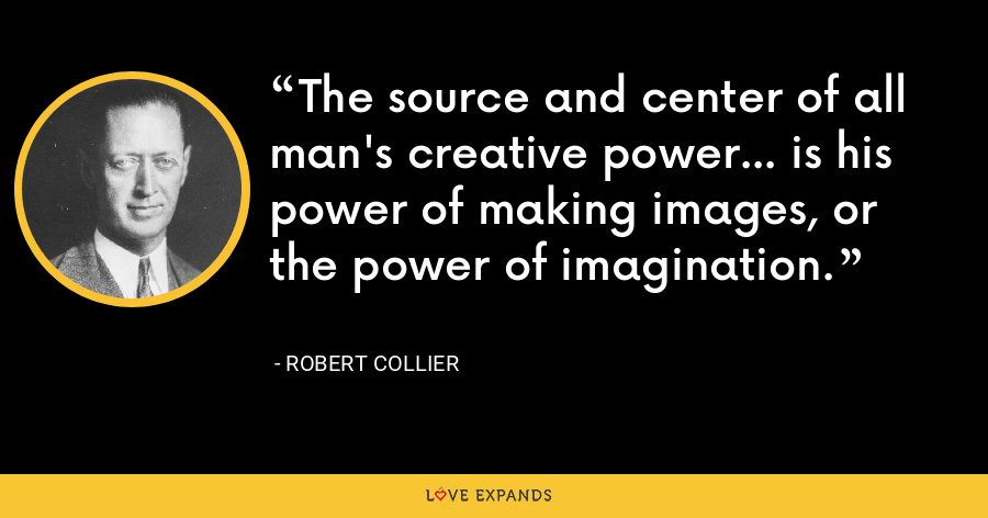 The source and center of all man's creative power... is his power of making images, or the power of imagination. - Robert Collier