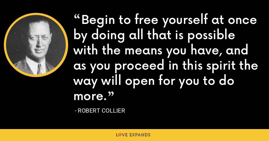 Begin to free yourself at once by doing all that is possible with the means you have, and as you proceed in this spirit the way will open for you to do more. - Robert Collier