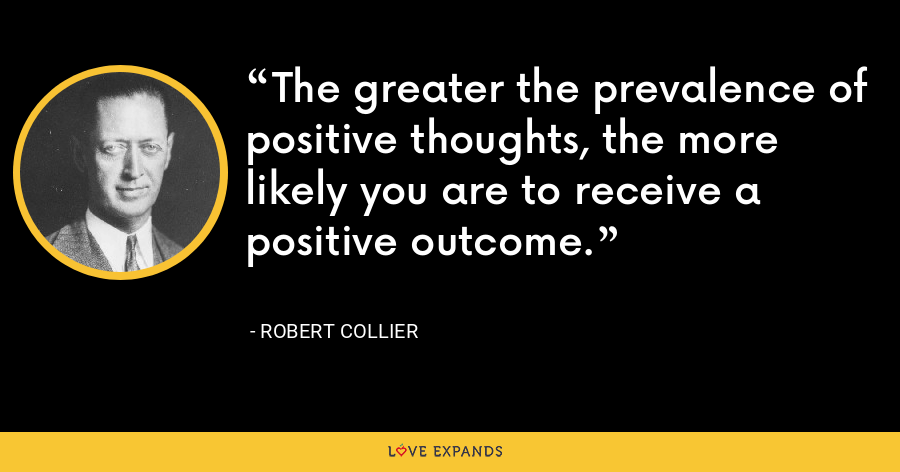 The greater the prevalence of positive thoughts, the more likely you are to receive a positive outcome. - Robert Collier
