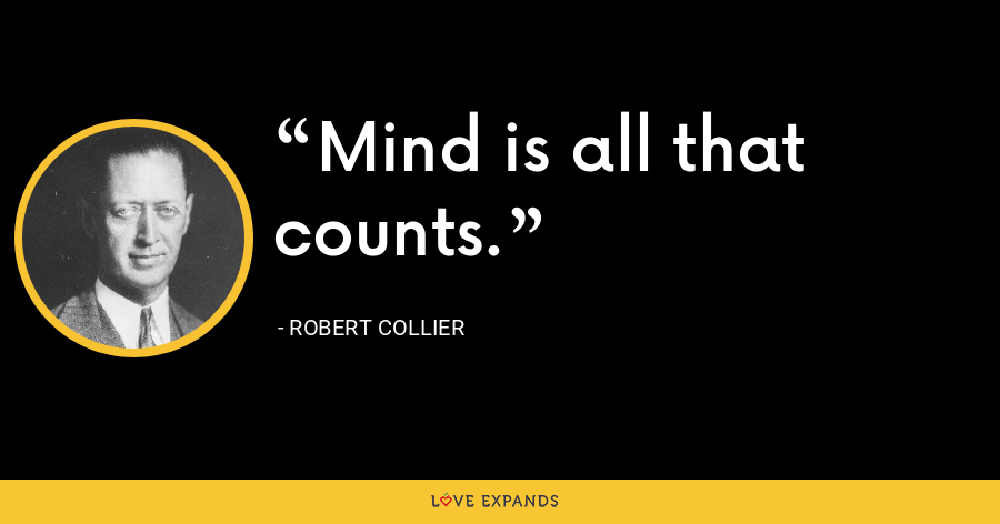 Mind is all that counts. - Robert Collier
