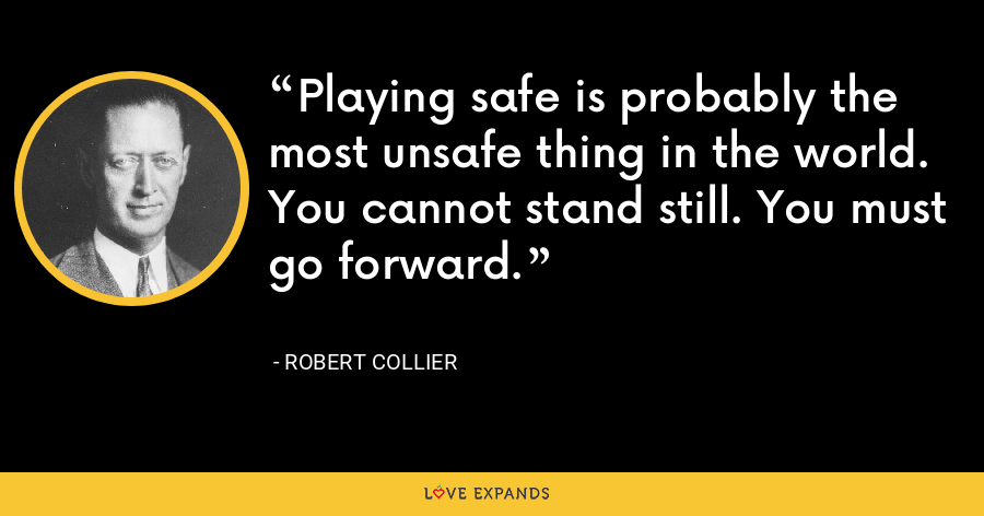 Playing safe is probably the most unsafe thing in the world. You cannot stand still. You must go forward. - Robert Collier