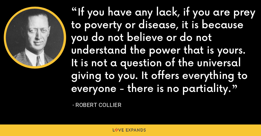 If you have any lack, if you are prey to poverty or disease, it is because you do not believe or do not understand the power that is yours. It is not a question of the universal giving to you. It offers everything to everyone - there is no partiality. - Robert Collier