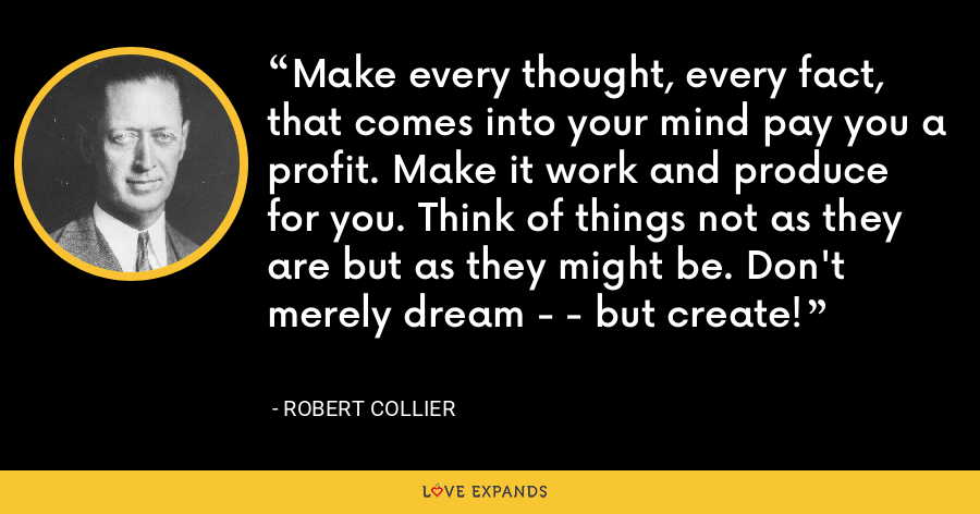 Make every thought, every fact, that comes into your mind pay you a profit. Make it work and produce for you. Think of things not as they are but as they might be. Don't merely dream - - but create! - Robert Collier
