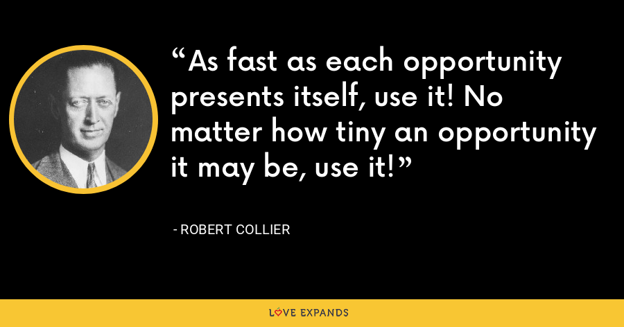 As fast as each opportunity presents itself, use it! No matter how tiny an opportunity it may be, use it! - Robert Collier