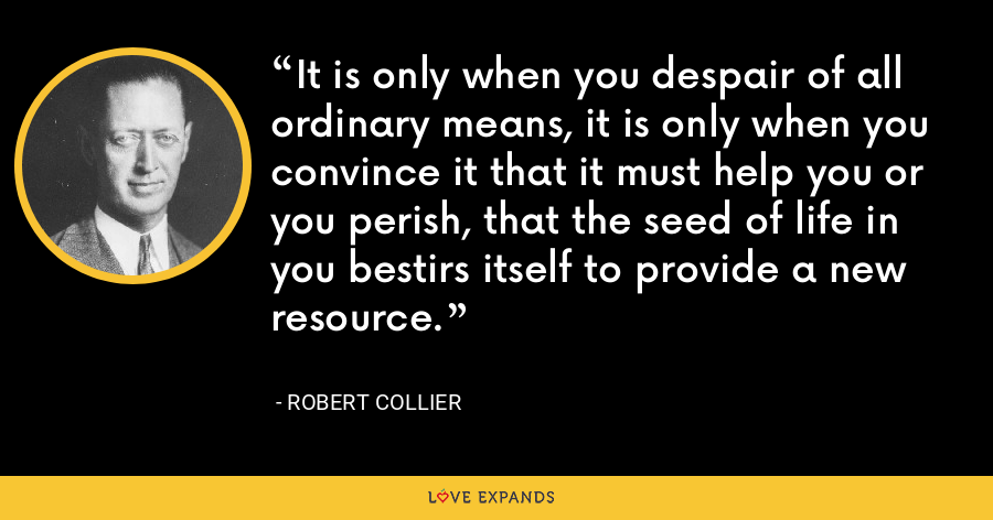 It is only when you despair of all ordinary means, it is only when you convince it that it must help you or you perish, that the seed of life in you bestirs itself to provide a new resource. - Robert Collier