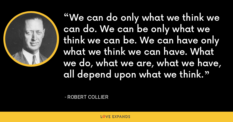 We can do only what we think we can do. We can be only what we think we can be. We can have only what we think we can have. What we do, what we are, what we have, all depend upon what we think. - Robert Collier