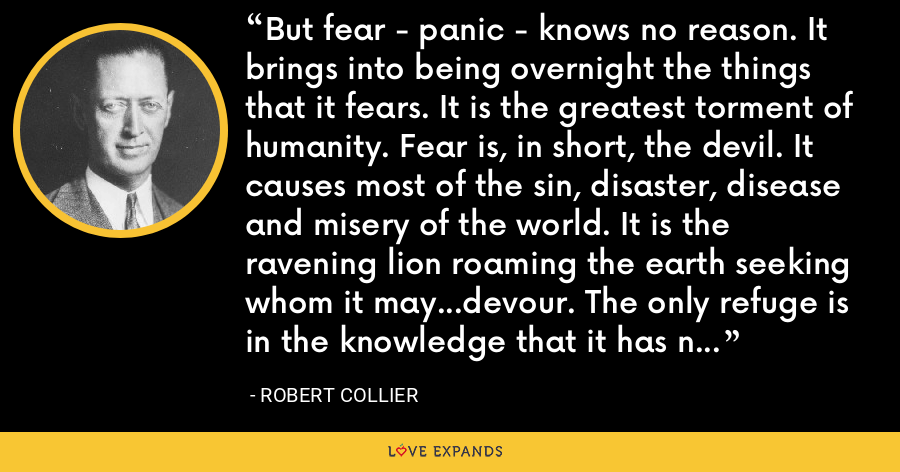 But fear - panic - knows no reason. It brings into being overnight the things that it fears. It is the greatest torment of humanity. Fear is, in short, the devil. It causes most of the sin, disaster, disease and misery of the world. It is the ravening lion roaming the earth seeking whom it may...devour. The only refuge is in the knowledge that it has no power other than the power you give it. - Robert Collier