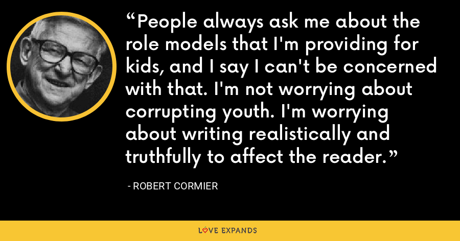 People always ask me about the role models that I'm providing for kids, and I say I can't be concerned with that. I'm not worrying about corrupting youth. I'm worrying about writing realistically and truthfully to affect the reader. - Robert Cormier
