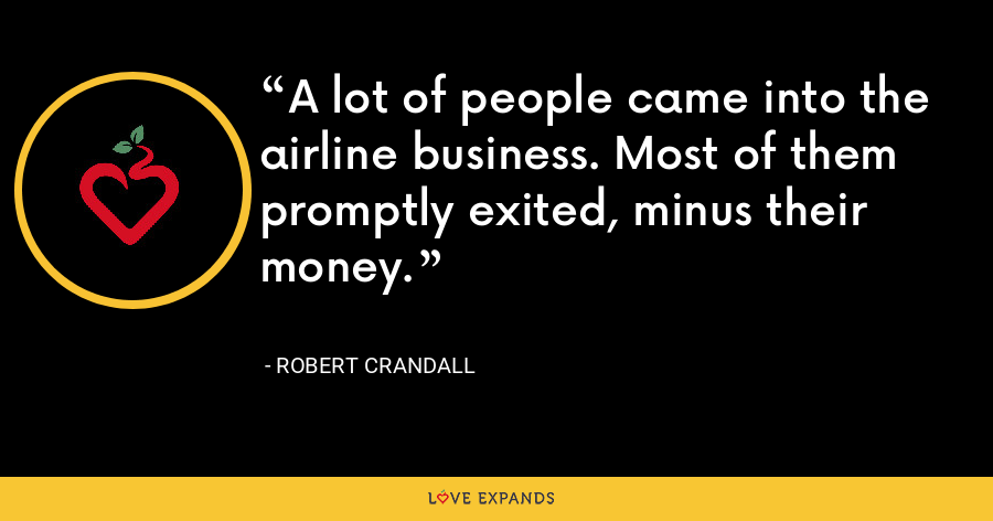 A lot of people came into the airline business. Most of them promptly exited, minus their money. - Robert Crandall