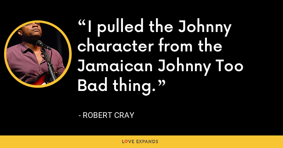 I pulled the Johnny character from the Jamaican Johnny Too Bad thing. - Robert Cray