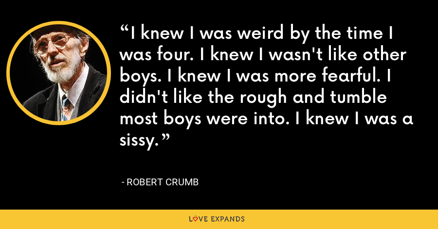I knew I was weird by the time I was four. I knew I wasn't like other boys. I knew I was more fearful. I didn't like the rough and tumble most boys were into. I knew I was a sissy. - Robert Crumb