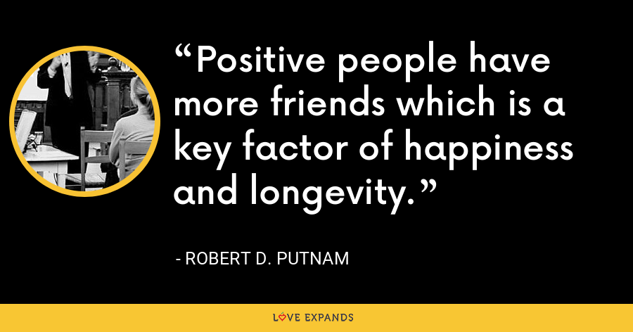 Positive people have more friends which is a key factor of happiness and longevity. - Robert D. Putnam