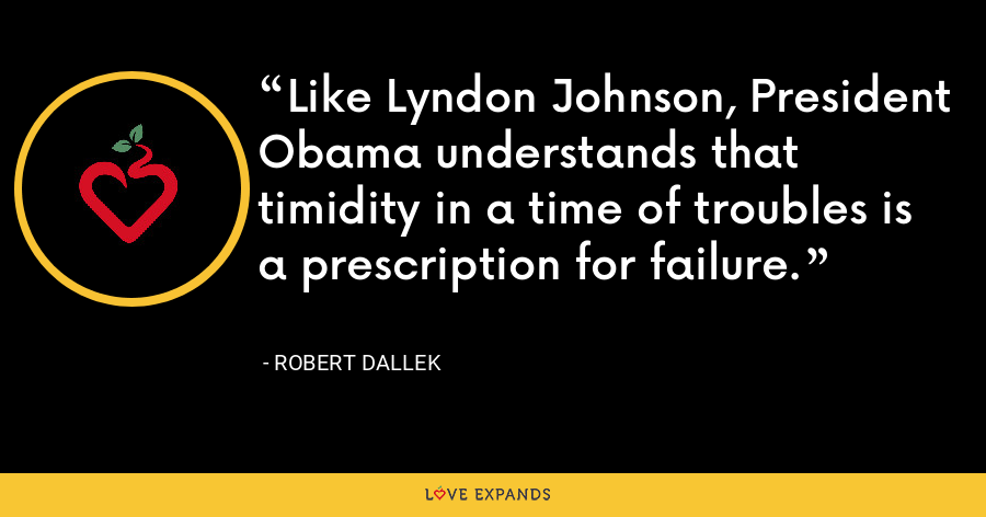 Like Lyndon Johnson, President Obama understands that timidity in a time of troubles is a prescription for failure. - Robert Dallek