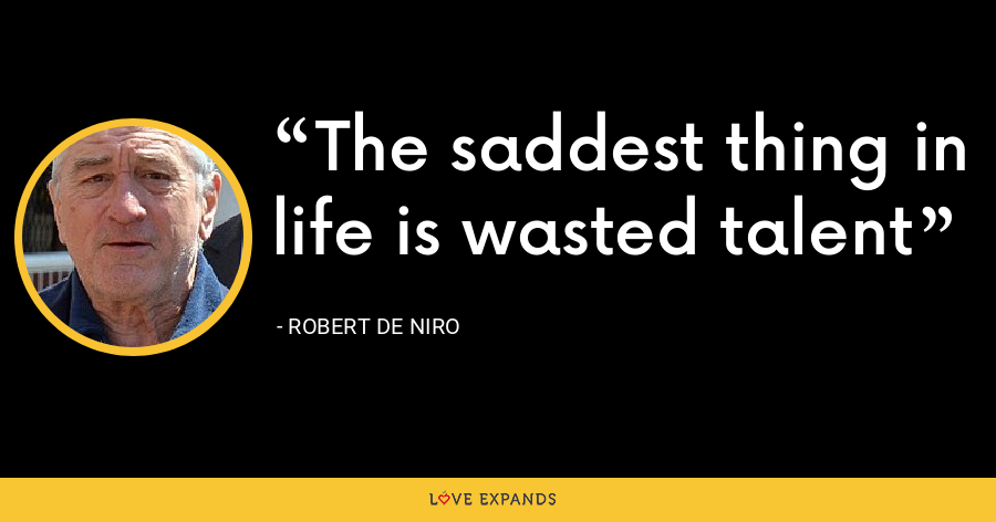 The saddest thing in life is wasted talent - Robert De Niro