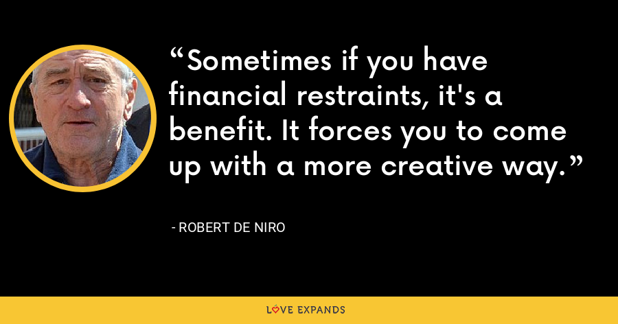 Sometimes if you have financial restraints, it's a benefit. It forces you to come up with a more creative way. - Robert De Niro