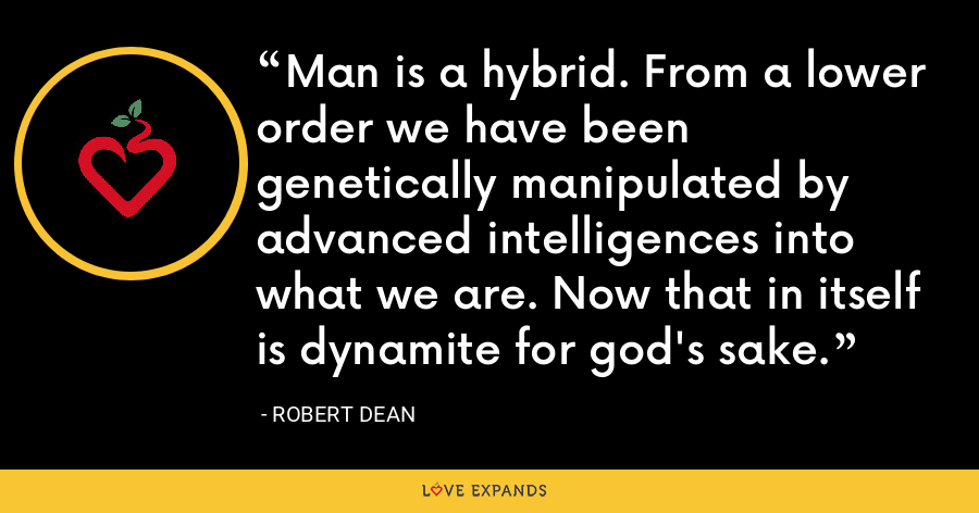 Man is a hybrid. From a lower order we have been genetically manipulated by advanced intelligences into what we are. Now that in itself is dynamite for god's sake. - Robert Dean
