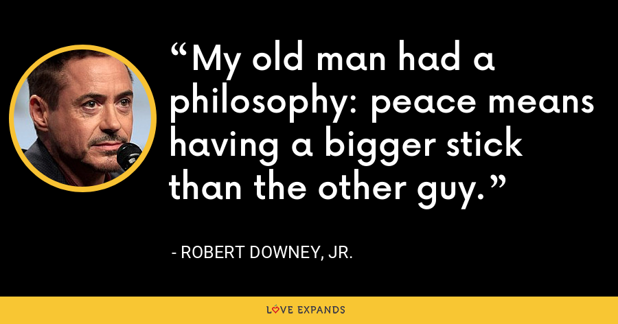 My old man had a philosophy: peace means having a bigger stick than the other guy. - Robert Downey, Jr.