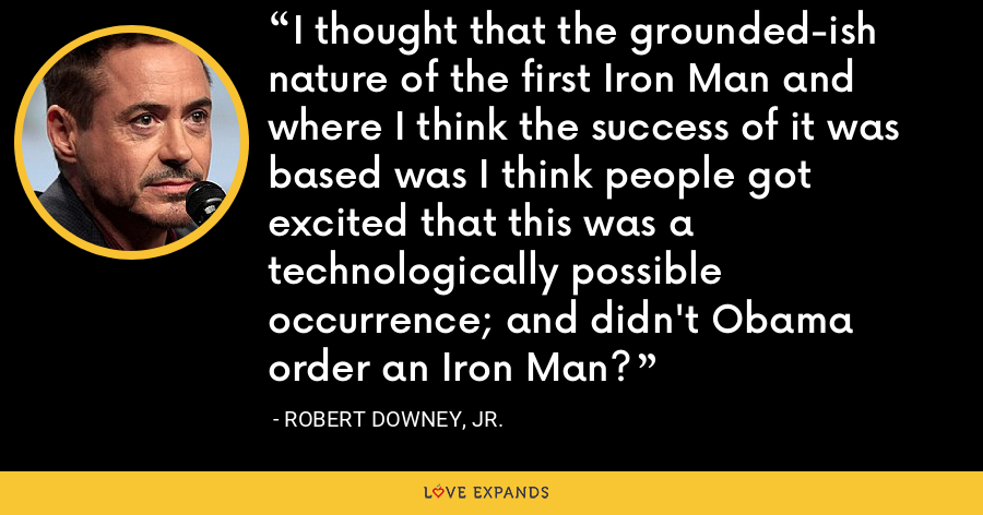 I thought that the grounded-ish nature of the first Iron Man and where I think the success of it was based was I think people got excited that this was a technologically possible occurrence; and didn't Obama order an Iron Man? - Robert Downey, Jr.
