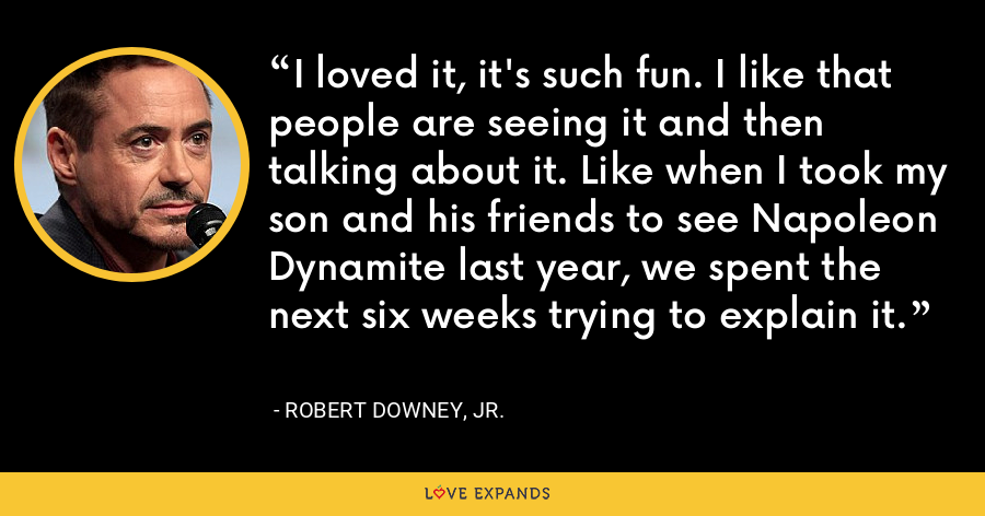 I loved it, it's such fun. I like that people are seeing it and then talking about it. Like when I took my son and his friends to see Napoleon Dynamite last year, we spent the next six weeks trying to explain it. - Robert Downey, Jr.