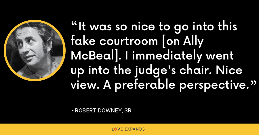 It was so nice to go into this fake courtroom [on Ally McBeal]. I immediately went up into the judge's chair. Nice view. A preferable perspective. - Robert Downey, Sr.