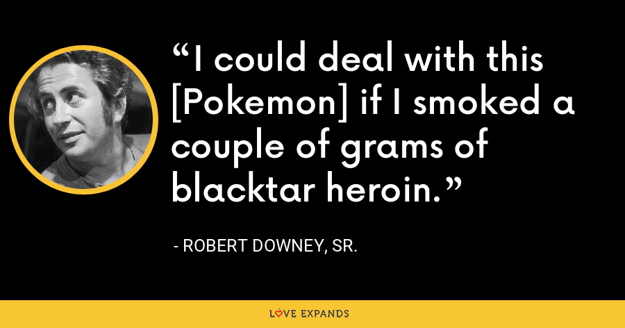 I could deal with this [Pokemon] if I smoked a couple of grams of blacktar heroin. - Robert Downey, Sr.