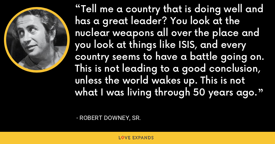 Tell me a country that is doing well and has a great leader? You look at the nuclear weapons all over the place and you look at things like ISIS, and every country seems to have a battle going on. This is not leading to a good conclusion, unless the world wakes up. This is not what I was living through 50 years ago. - Robert Downey, Sr.