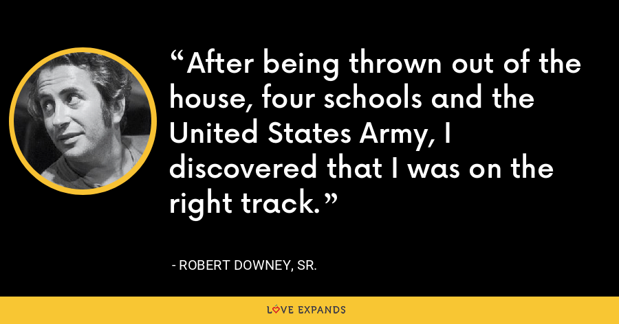 After being thrown out of the house, four schools and the United States Army, I discovered that I was on the right track. - Robert Downey, Sr.