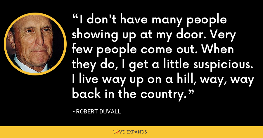 I don't have many people showing up at my door. Very few people come out. When they do, I get a little suspicious. I live way up on a hill, way, way back in the country. - Robert Duvall