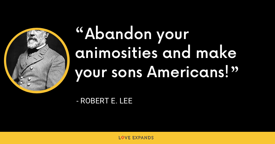 Abandon your animosities and make your sons Americans! - Robert E. Lee
