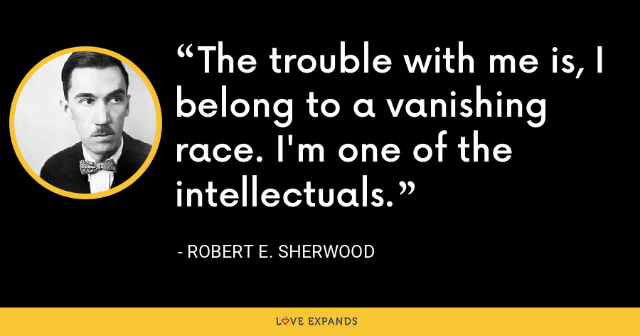 The trouble with me is, I belong to a vanishing race. I'm one of the intellectuals. - Robert E. Sherwood