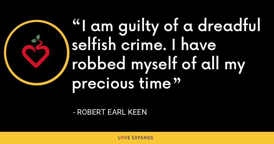 I am guilty of a dreadful selfish crime. I have robbed myself of all my precious time - Robert Earl Keen