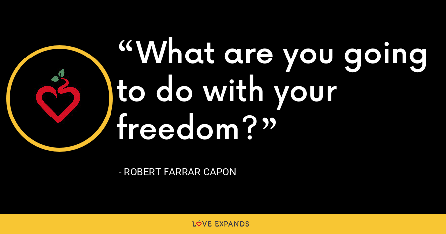 What are you going to do with your freedom? - Robert Farrar Capon