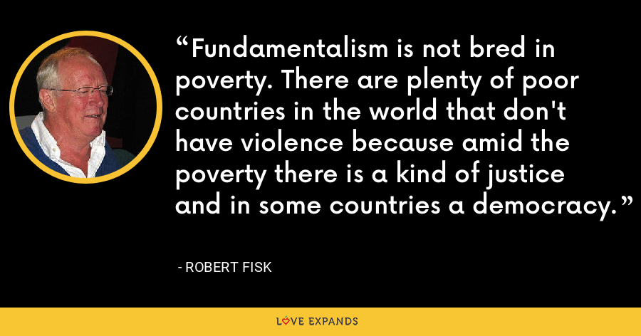 Fundamentalism is not bred in poverty. There are plenty of poor countries in the world that don't have violence because amid the poverty there is a kind of justice and in some countries a democracy. - Robert Fisk