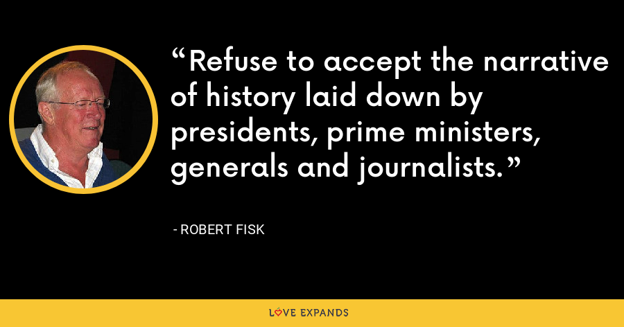 Refuse to accept the narrative of history laid down by presidents, prime ministers, generals and journalists. - Robert Fisk