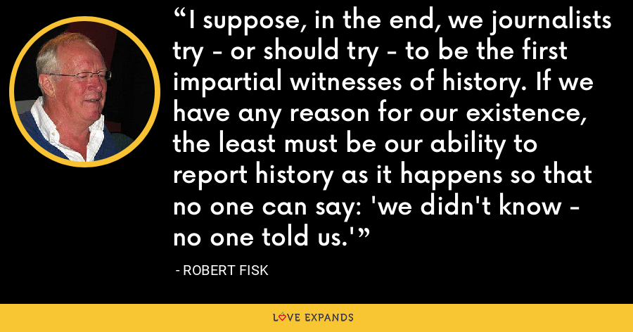 I suppose, in the end, we journalists try - or should try - to be the first impartial witnesses of history. If we have any reason for our existence, the least must be our ability to report history as it happens so that no one can say: 'we didn't know - no one told us.' - Robert Fisk