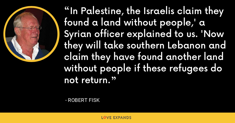 In Palestine, the Israelis claim they found a land without people,' a Syrian officer explained to us. 'Now they will take southern Lebanon and claim they have found another land without people if these refugees do not return. - Robert Fisk